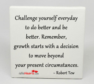 ... Be Better Remember Growth Starts With A Decision - Challenge Quotes