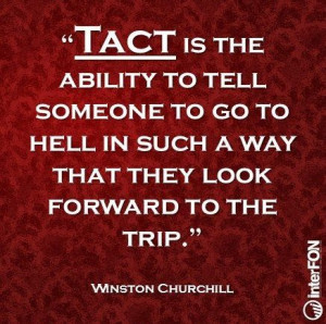 Tact is the ability to tell someone to go to hell in such a way.