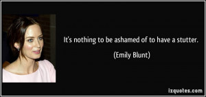 It's nothing to be ashamed of to have a stutter. - Emily Blunt