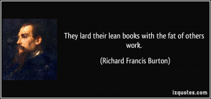 They lard their lean books with the fat of others work. - Richard ...
