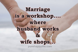 Funny Quote: Marriage is a workshop where husband works & wife shops ...