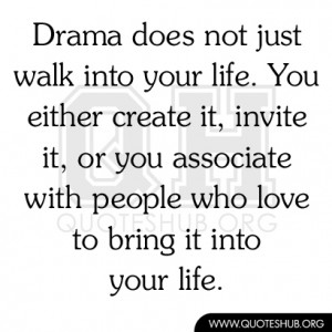 Drama does not just walk into your life. You either create it, invite ...