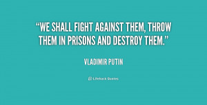 We shall fight against them, throw them in prisons and destroy them ...