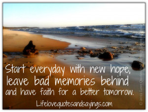 Start everyday with new hope, leave bad memories behind and have faith ...