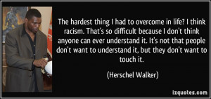 in life? I think racism. That's so difficult because I don't think ...