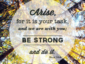 Arise, for it is your task, and we are with you; be strong and do it ...