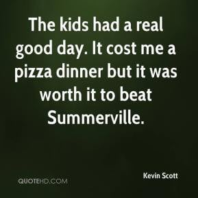 Kevin Scott - The kids had a real good day. It cost me a pizza dinner ...