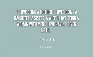 quote-Jessica-Lange-i-love-being-a-mother-i-loved-23742.png