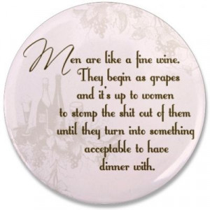 Men are like a fine wine. They begin as grapes and it's up to women ...