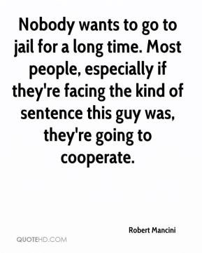 Nobody wants to go to jail for a long time. Most people, especially if ...