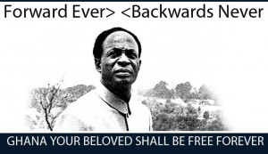 Kwame Nkrumah : Forward ever, backwards Never.