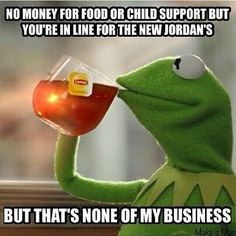 Kermit. But that's none of my business tho. Lmao #jordans More
