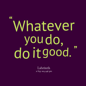 Quotes Picture: whatever you do, do it good