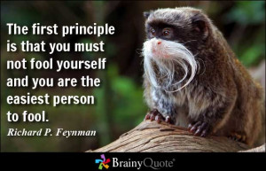 ... fool yourself and you are the easiest person to fool. - Richard P