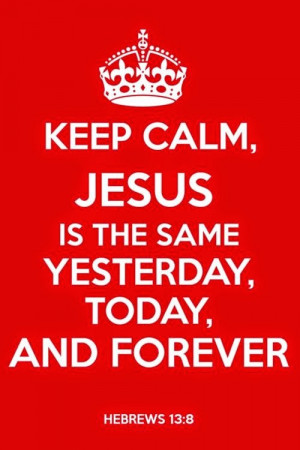 "Hebrews 13:8 "" Jesus Christ is the same yesterday, today, and ..."
