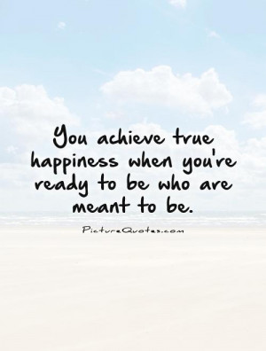 ... happiness when you're ready to be who are meant to be Picture Quote #1