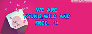 WE ARE YOUNG,,WILD AND FREE Profile Facebook Covers