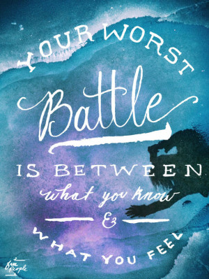 """Your worst battle is between what you know and what you feel."""""""