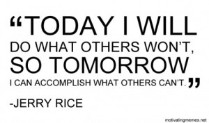Today I will do what others won't, so tomorrow I can accomplish what ...