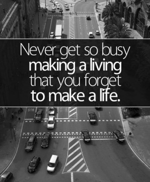 ... Life: Quote About Never Get Busy Making Living Forget Make Life
