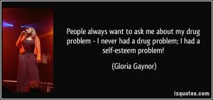 ... drug problem - I never had a drug problem; I had a self-esteem problem