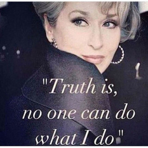 The truth by Miranda Priestly. The most amazing quote a woman has ever ...