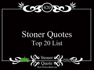 ... how_to_grow_marijuana_news/stoner-quotes-top-20-marijuana-quotes/ Like