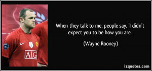 When they talk to me, people say, 'I didn't expect you to be how you ...