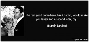 The real good comedians, like Chaplin, would make you laugh and a ...