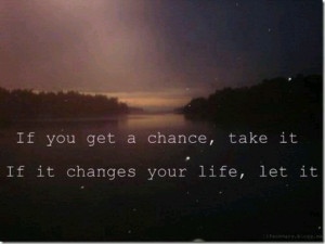 If you get a chance, take it. If it changes your life, let it.
