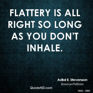 Flattery is all right so long as you don't inhale.