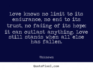 Love knows no limit to its endurance, no end to its trust, no fading ...