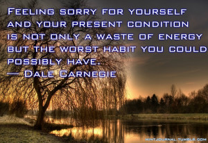 Feeling sorry for yourself and your present condition is not only a ...