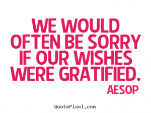 Aesop picture quotes - We would often be sorry if our wishes were ...