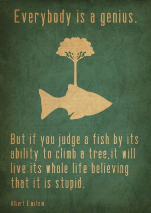 ... You Judge a Fish by Its Ability to Climb a Tree ~ Inspirational Quote