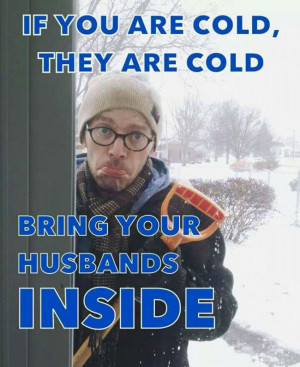 If you are cold they are cold bring your husbands inside