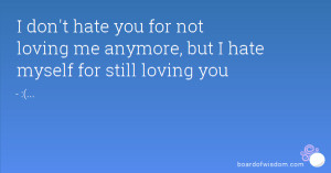... hate you for not loving me anymore, but I hate myself for still loving