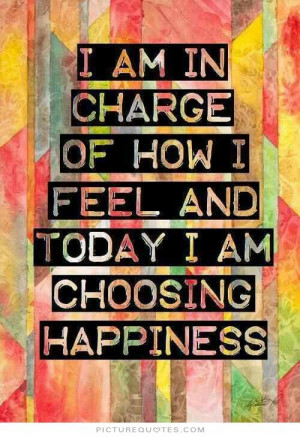 ... of how i feel and today i am choosing happiness Picture Quote #1
