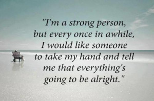 am a strong person, but once in awhile I would like someone to take ...
