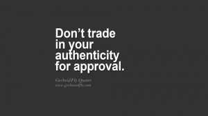 Don't trade in your authenticity for approval. quote about self ...