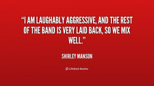 am laughably aggressive, and the rest of the band is very laid back ...