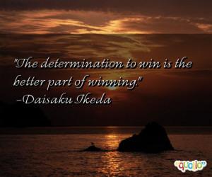 The determination to win is the better part of winning. -Daisaku Ikeda