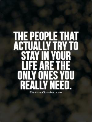 The people that actually try to stay in your life are the only ones ...