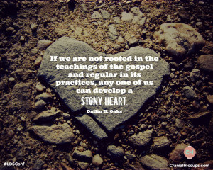 ... its practices, any one of us can develop a stony heart. Dallin H Oaks