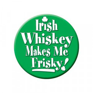 Irish Whiskey makes me Frisky Button