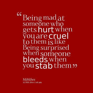 Quotes Picture: being mad at someone who gets hurt when you are cruel ...