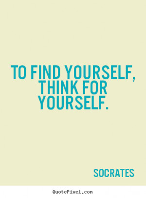 ... quotes - To find yourself, think for yourself. - Inspirational quotes