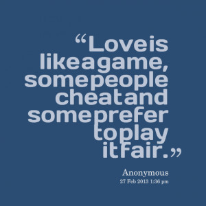 Quotes Picture: love is like a game, some people cheat and some prefer ...