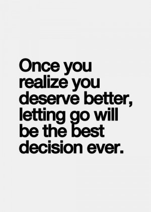 Once you realize you deserve better, letting go will be the best ...
