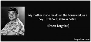 My mother made me do all the housework as a boy. I still do it, even ...